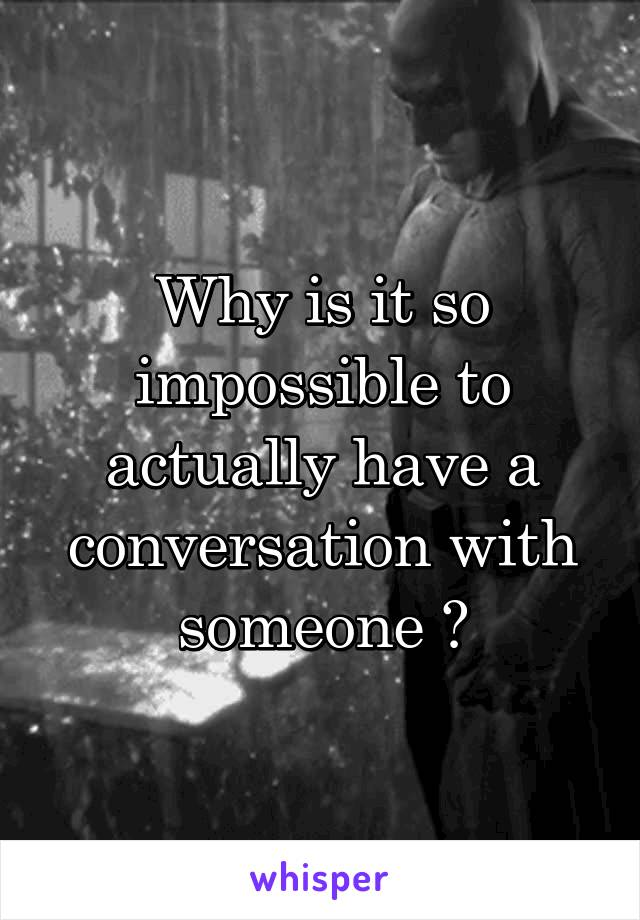 Why is it so impossible to actually have a conversation with someone 😔