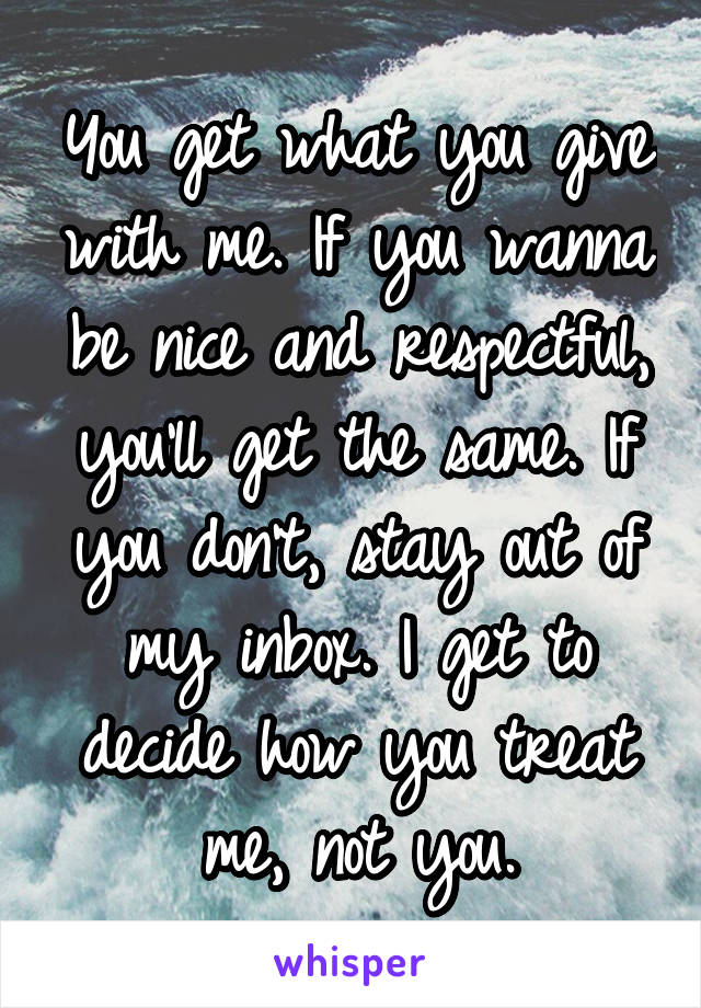 You get what you give with me. If you wanna be nice and respectful, you'll get the same. If you don't, stay out of my inbox. I get to decide how you treat me, not you.