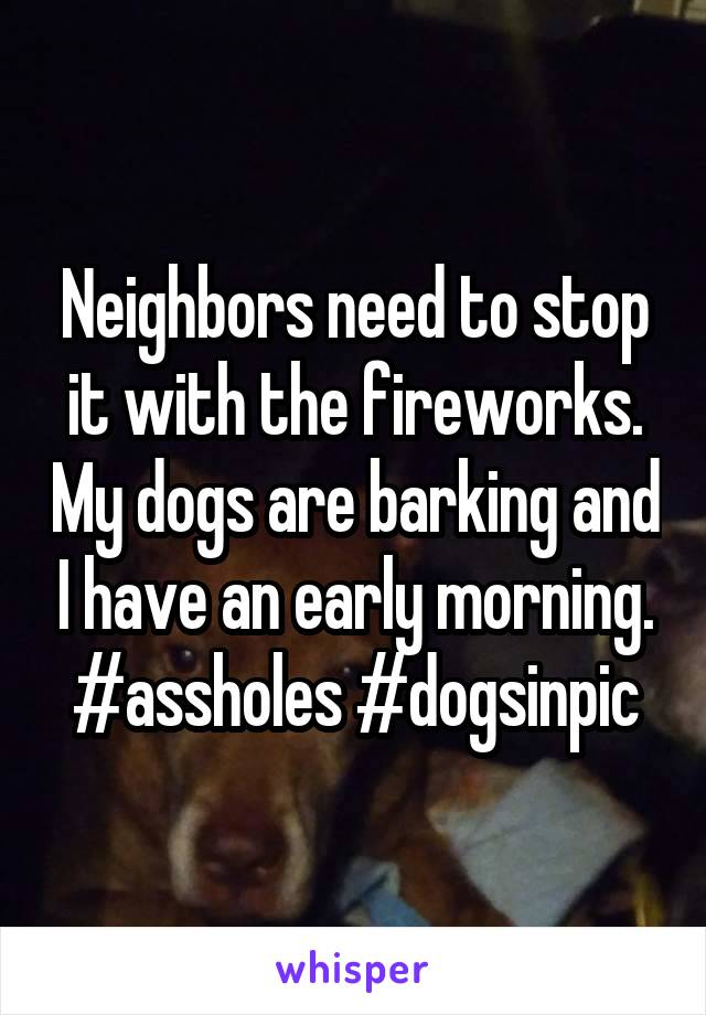 Neighbors need to stop it with the fireworks. My dogs are barking and I have an early morning. #assholes #dogsinpic