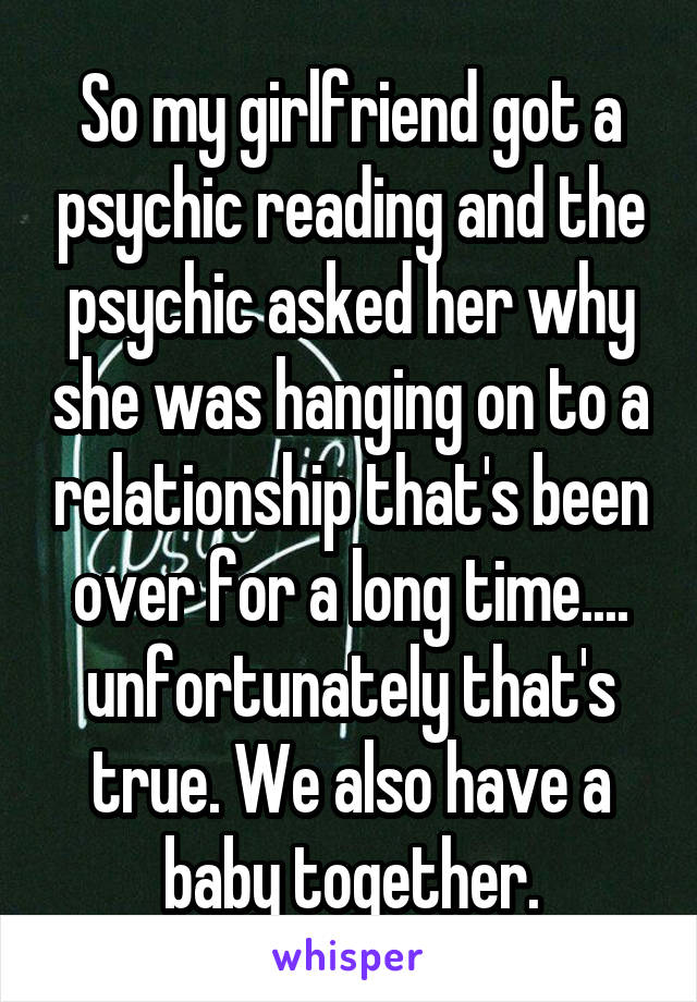 So my girlfriend got a psychic reading and the psychic asked her why she was hanging on to a relationship that's been over for a long time.... unfortunately that's true. We also have a baby together.