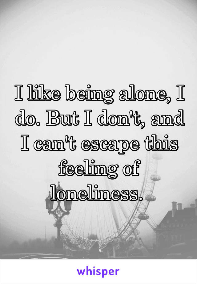 I like being alone, I do. But I don't, and I can't escape this feeling of loneliness.