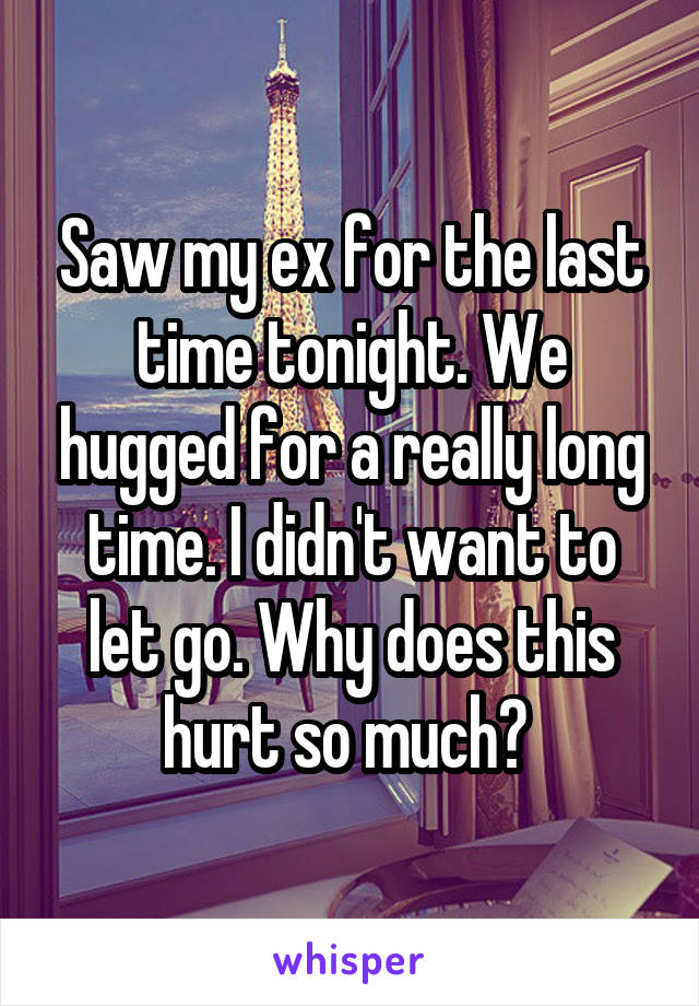 Saw my ex for the last time tonight. We hugged for a really long time. I didn't want to let go. Why does this hurt so much?