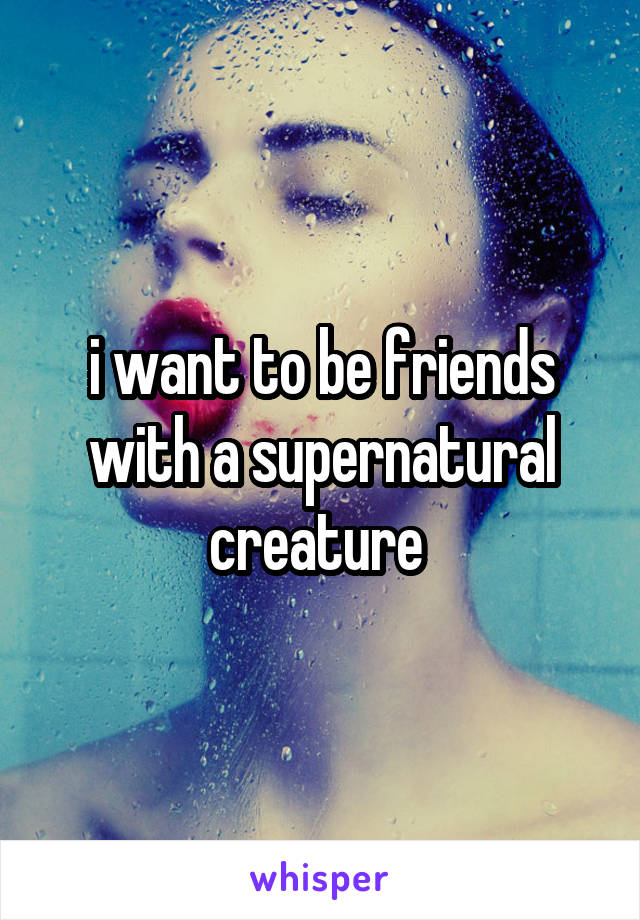 i want to be friends with a supernatural creature