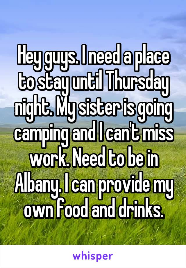 Hey guys. I need a place to stay until Thursday night. My sister is going camping and I can't miss work. Need to be in Albany. I can provide my own food and drinks.