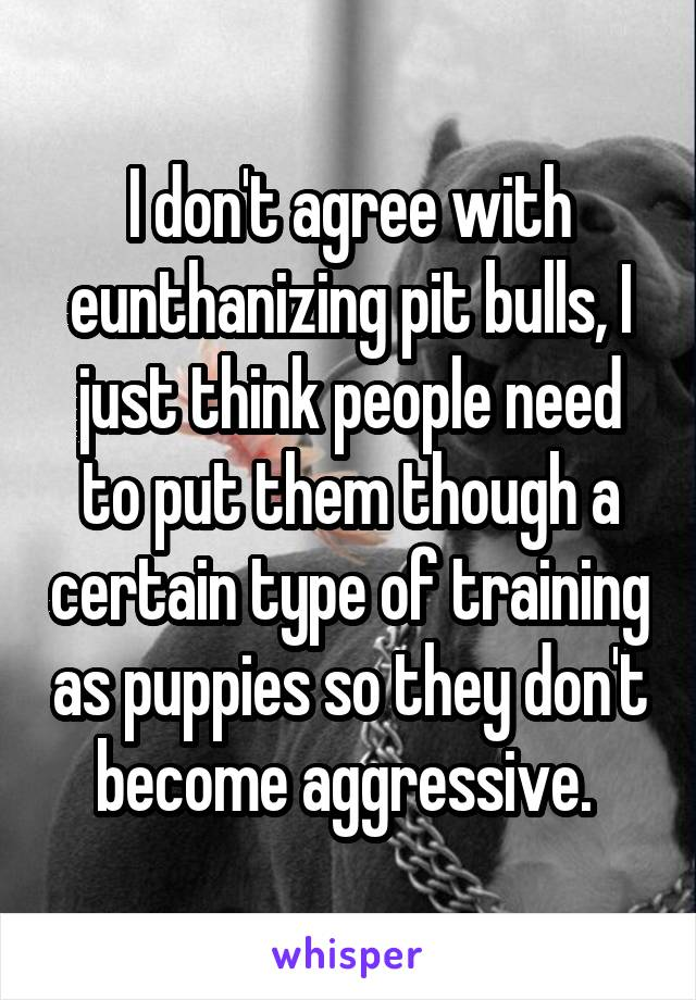 I don't agree with eunthanizing pit bulls, I just think people need to put them though a certain type of training as puppies so they don't become aggressive.