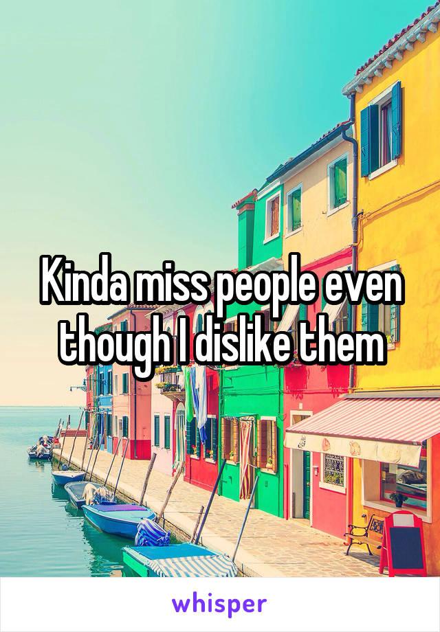 Kinda miss people even though I dislike them