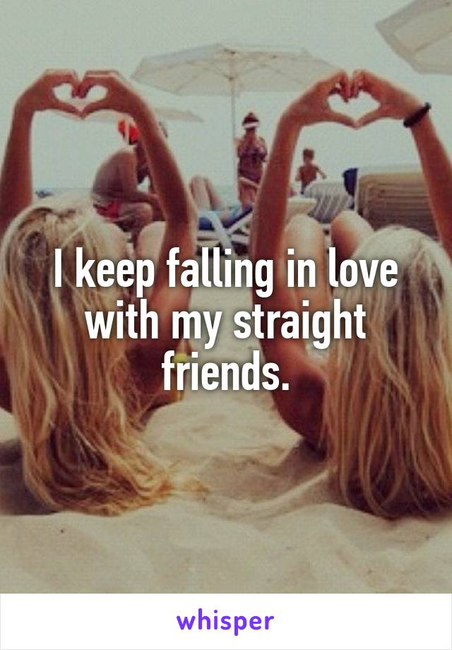 I keep falling in love with my straight friends.