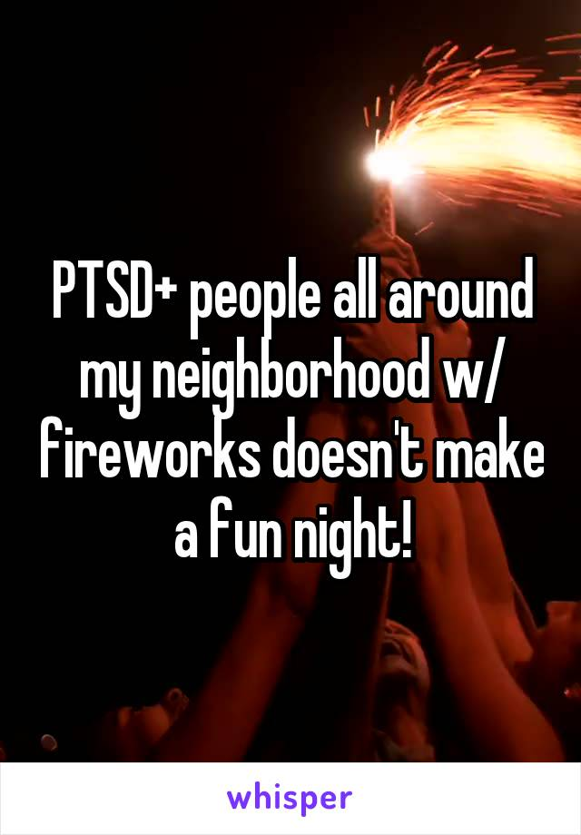 PTSD+ people all around my neighborhood w/ fireworks doesn't make a fun night!