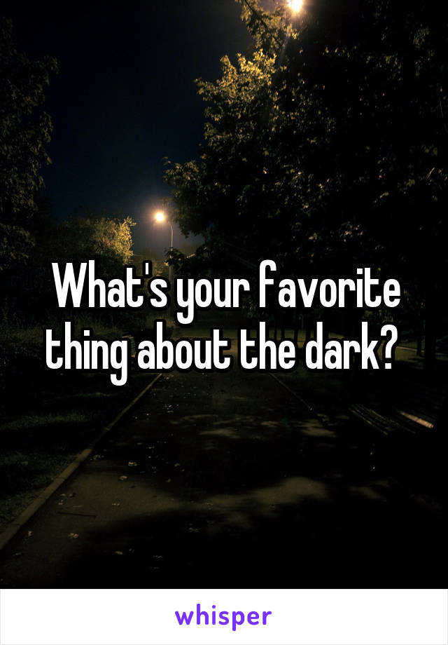 What's your favorite thing about the dark?
