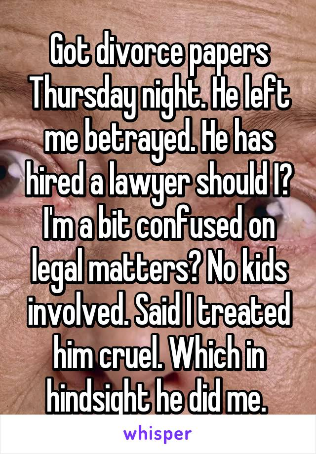 Got divorce papers Thursday night. He left me betrayed. He has hired a lawyer should I? I'm a bit confused on legal matters? No kids involved. Said I treated him cruel. Which in hindsight he did me.