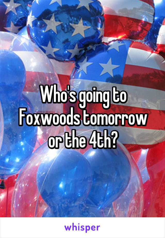 Who's going to Foxwoods tomorrow or the 4th?