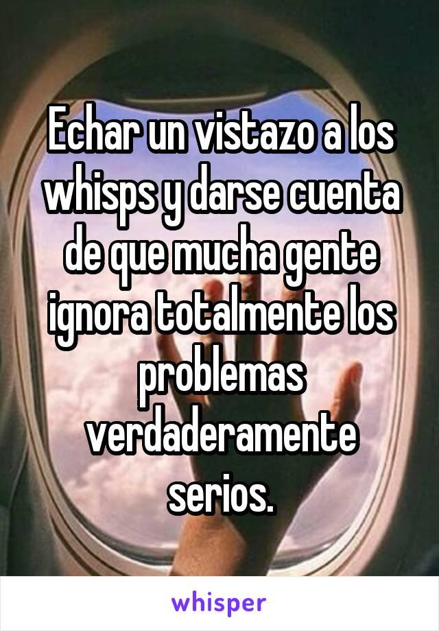 Echar un vistazo a los whisps y darse cuenta de que mucha gente ignora totalmente los problemas verdaderamente serios.