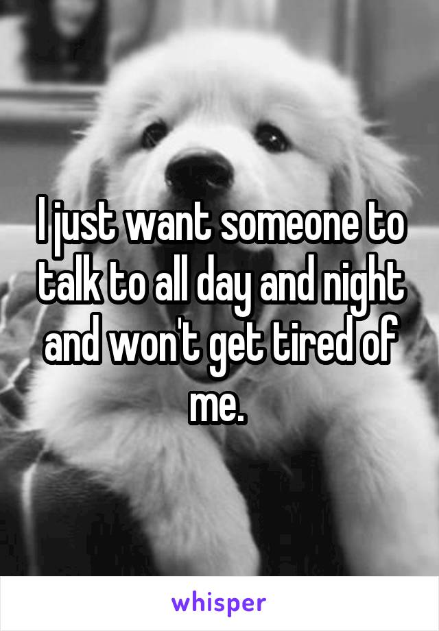 I just want someone to talk to all day and night and won't get tired of me.
