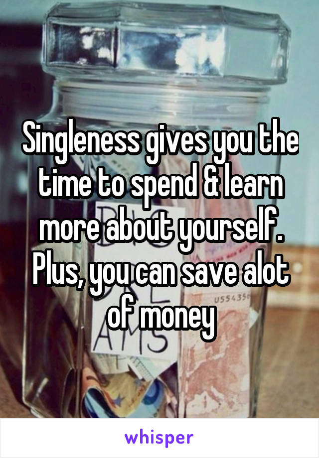 Singleness gives you the time to spend & learn more about yourself. Plus, you can save alot of money
