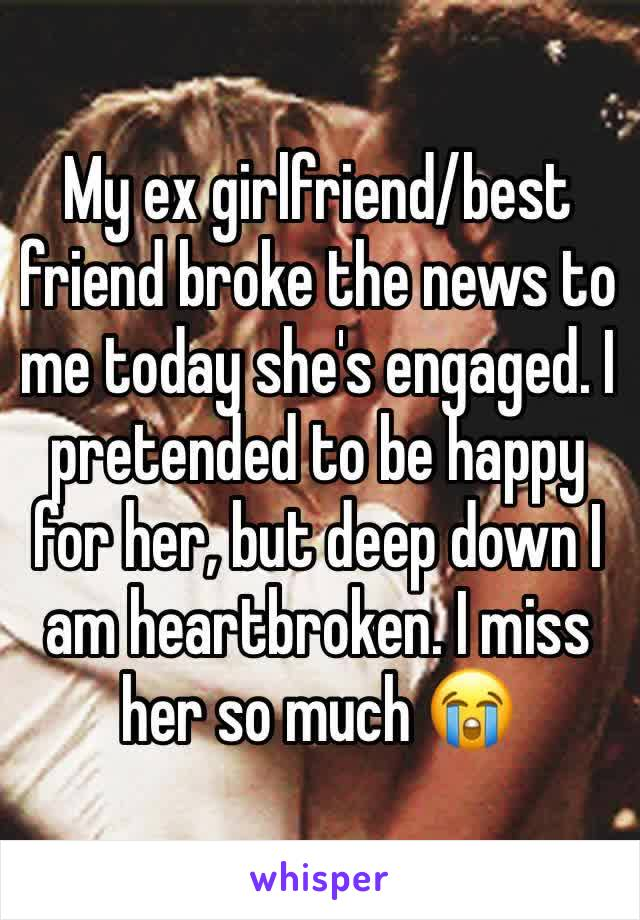 My ex girlfriend/best friend broke the news to me today she's engaged. I pretended to be happy for her, but deep down I am heartbroken. I miss her so much 😭