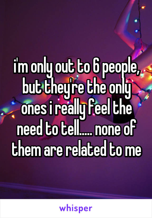 i'm only out to 6 people, but they're the only ones i really feel the need to tell..... none of them are related to me