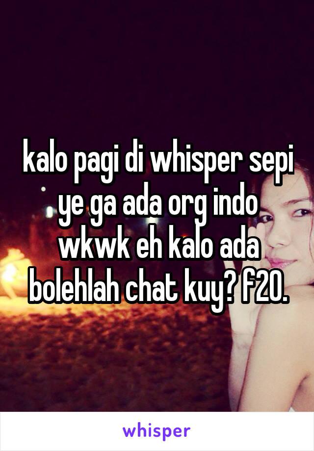 kalo pagi di whisper sepi ye ga ada org indo wkwk eh kalo ada bolehlah chat kuy? f20.