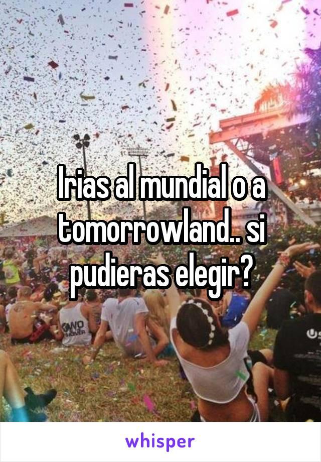 Irias al mundial o a tomorrowland.. si pudieras elegir?