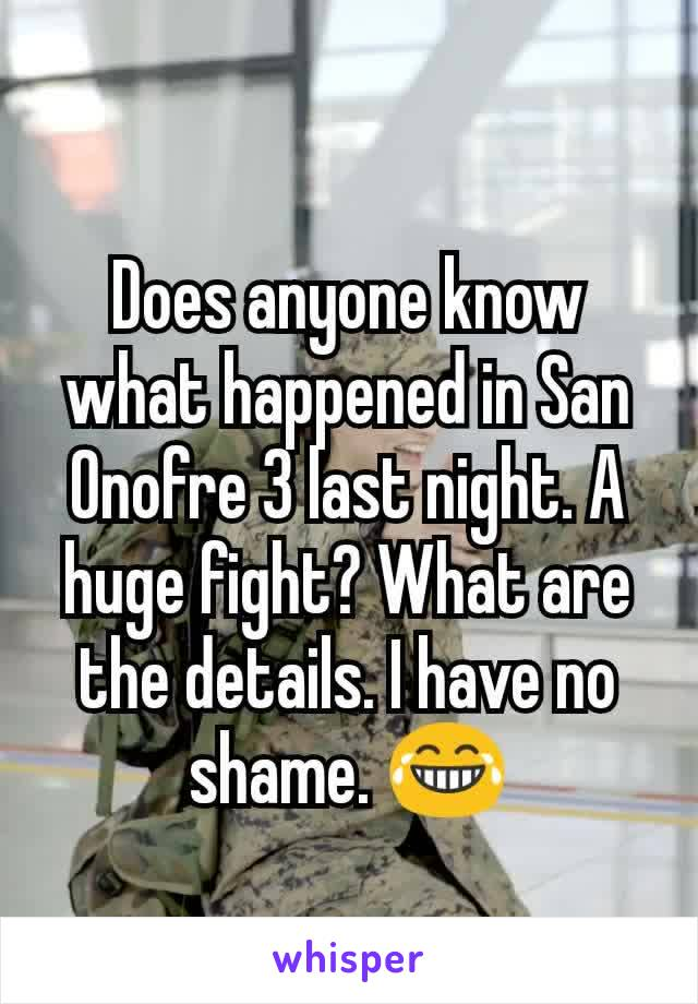 Does anyone know what happened in San Onofre 3 last night. A huge fight? What are the details. I have no shame. 😂