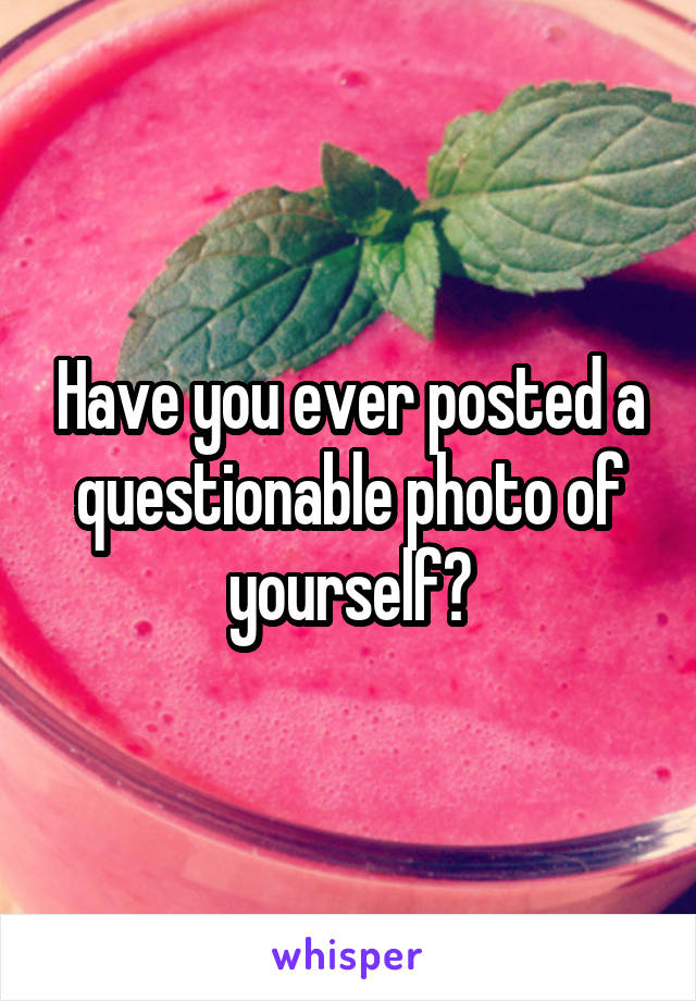 Have you ever posted a questionable photo of yourself?