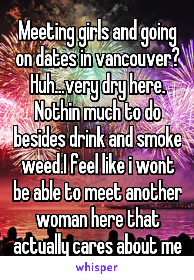 Meeting girls and going on dates in vancouver? Huh...very dry here. Nothin much to do besides drink and smoke weed.I feel like i wont be able to meet another woman here that actually cares about me