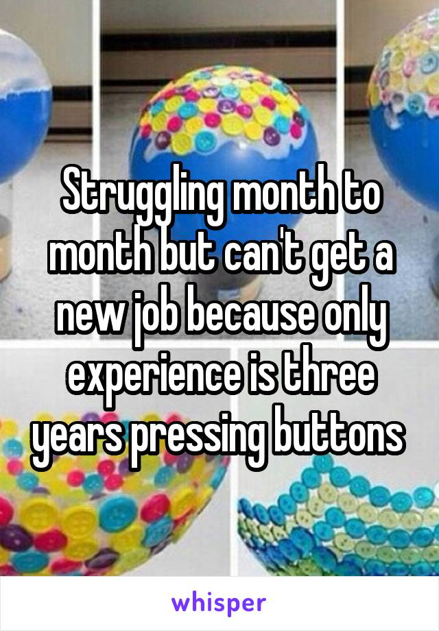 Struggling month to month but can't get a new job because only experience is three years pressing buttons