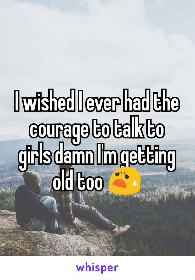 I wished I ever had the courage to talk to girls damn I'm getting old too 😧