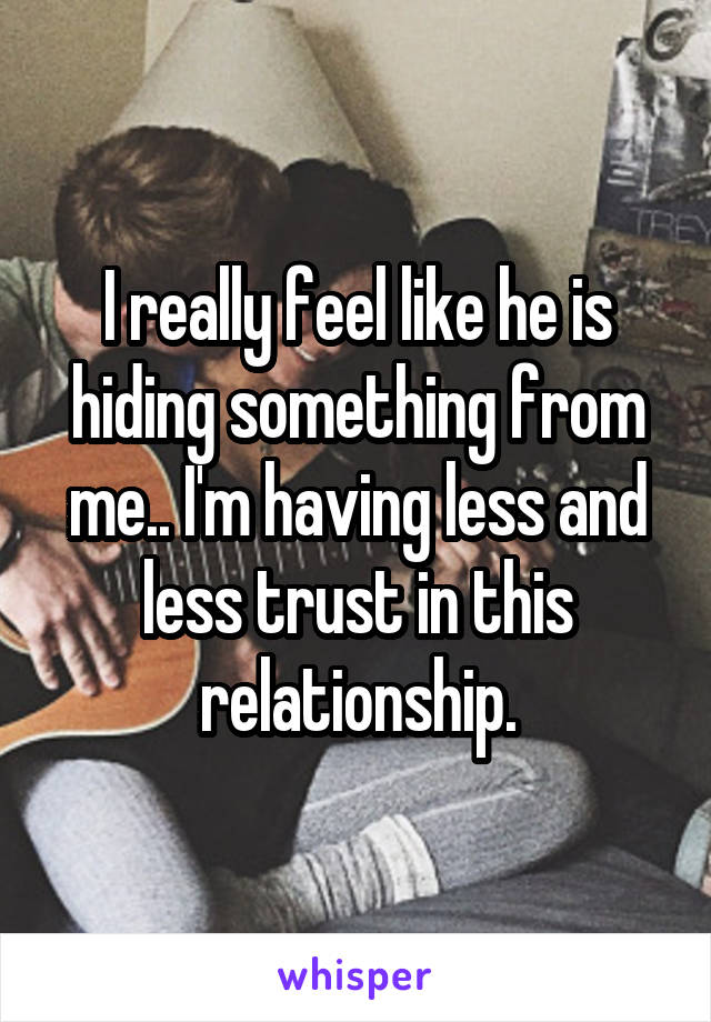 I really feel like he is hiding something from me.. I'm having less and less trust in this relationship.