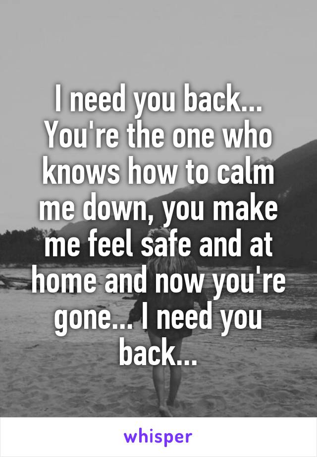 I need you back... You're the one who knows how to calm me down, you make me feel safe and at home and now you're gone... I need you back...