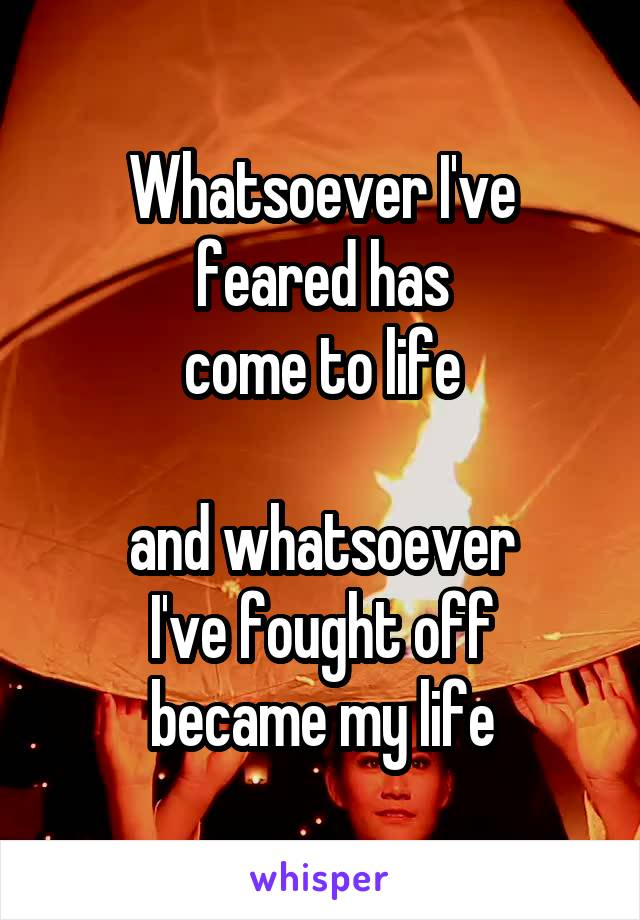Whatsoever I've feared has come to life  and whatsoever I've fought off became my life