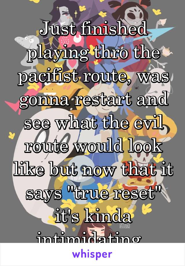 "Just finished playing thro the pacifist route, was gonna restart and see what the evil route would look like but now that it says ""true reset"" it's kinda intimidating."