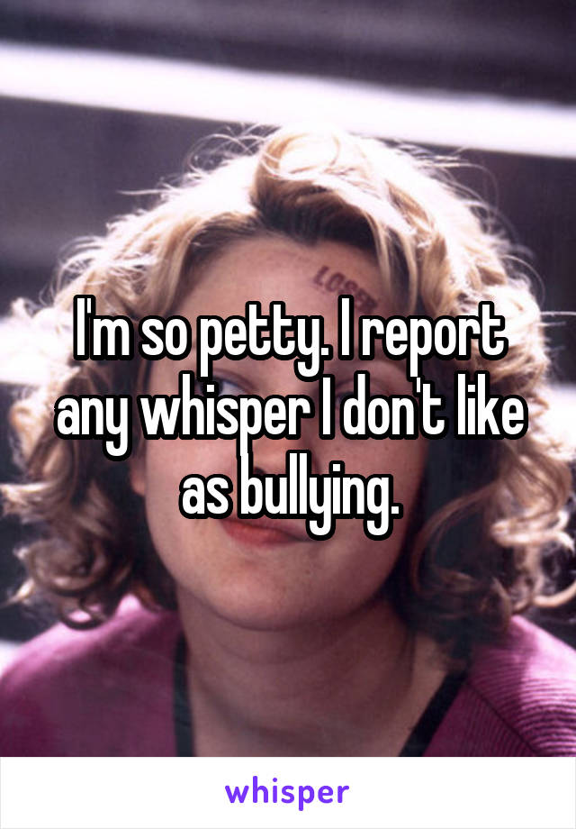 I'm so petty. I report any whisper I don't like as bullying.