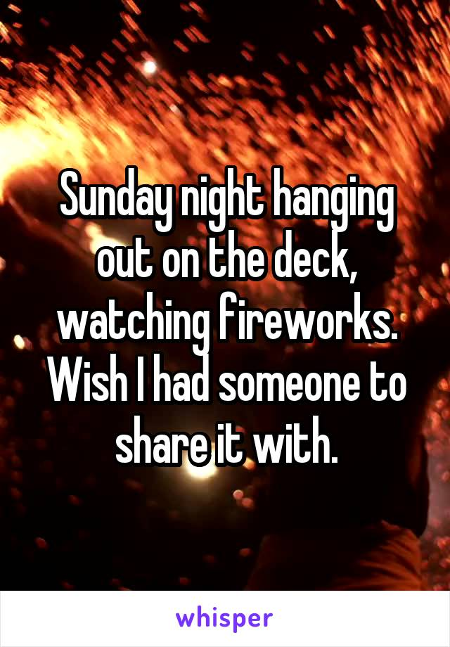 Sunday night hanging out on the deck, watching fireworks. Wish I had someone to share it with.