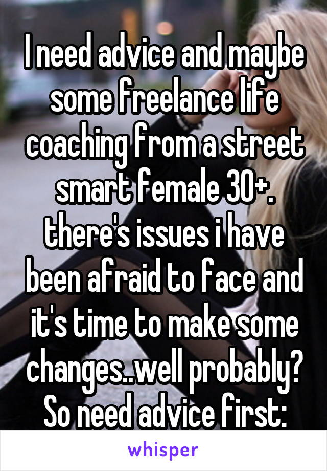 I need advice and maybe some freelance life coaching from a street smart female 30+. there's issues i have been afraid to face and it's time to make some changes..well probably? So need advice first: