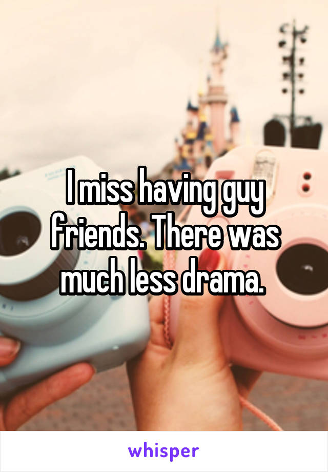 I miss having guy friends. There was much less drama.