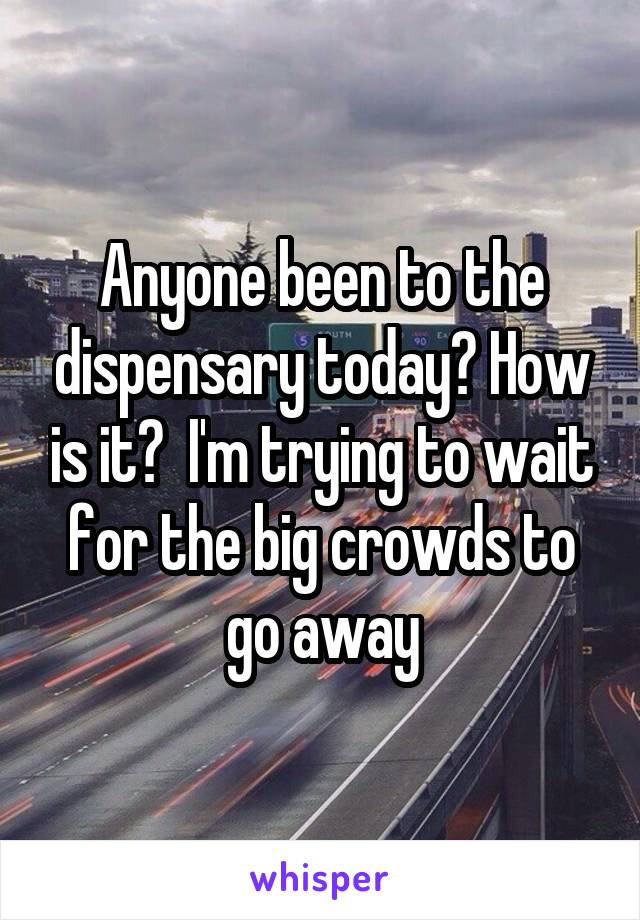 Anyone been to the dispensary today? How is it?  I'm trying to wait for the big crowds to go away