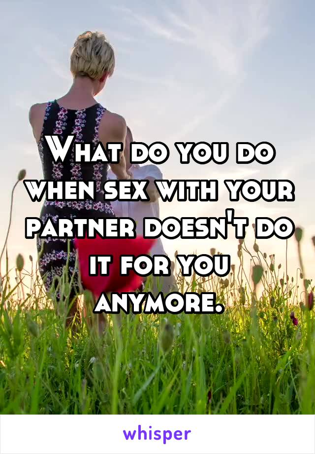 What do you do when sex with your partner doesn't do it for you anymore.