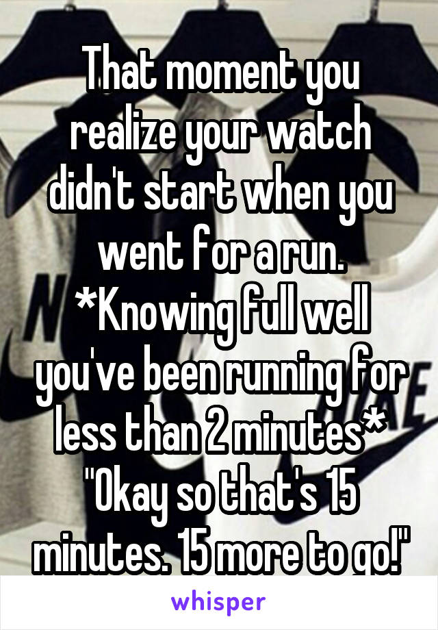 """That moment you realize your watch didn't start when you went for a run. *Knowing full well you've been running for less than 2 minutes* """"Okay so that's 15 minutes. 15 more to go!"""""""