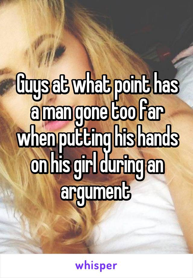 Guys at what point has a man gone too far when putting his hands on his girl during an argument