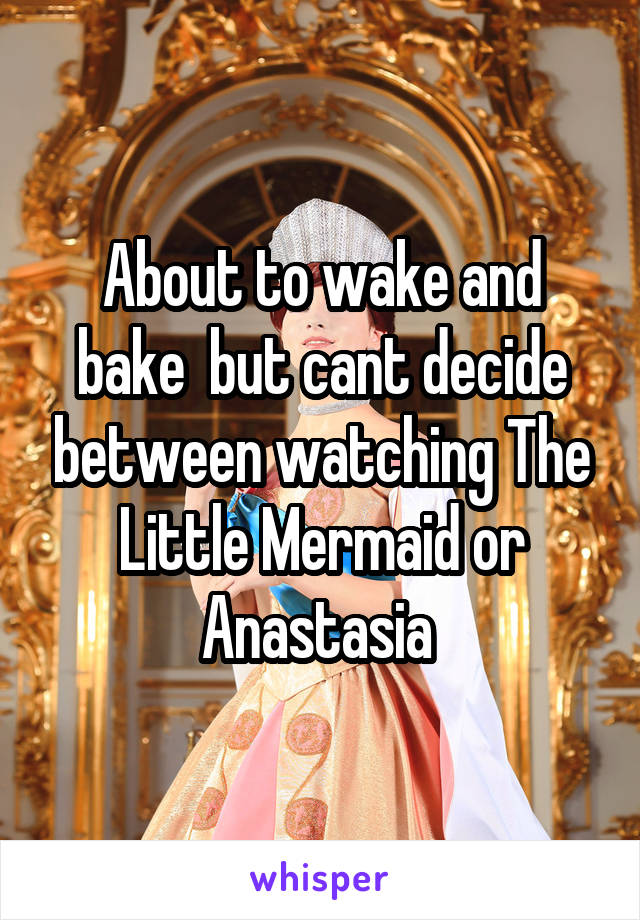 About to wake and bake  but cant decide between watching The Little Mermaid or Anastasia