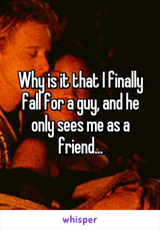 Why is it that I finally fall for a guy, and he only sees me as a friend...
