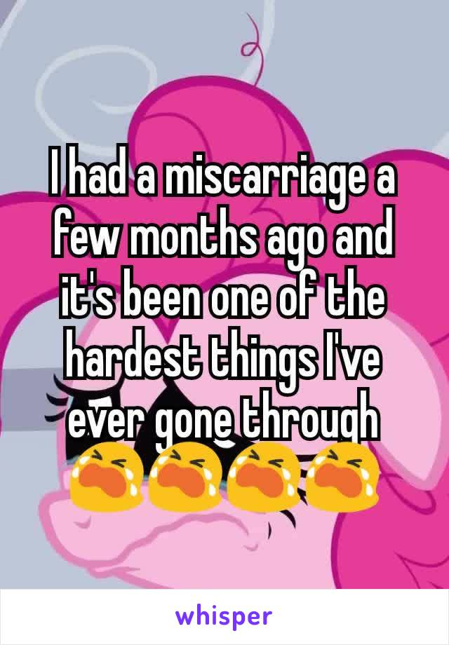 I had a miscarriage a few months ago and it's been one of the hardest things I've ever gone through 😭😭😭😭