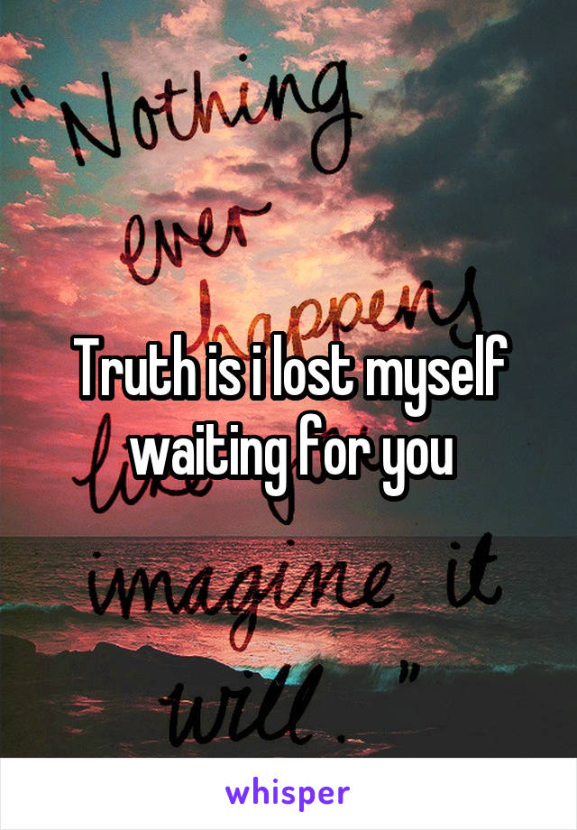 Truth is i lost myself waiting for you