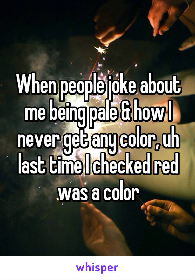 When people joke about me being pale & how I never get any color, uh last time I checked red was a color