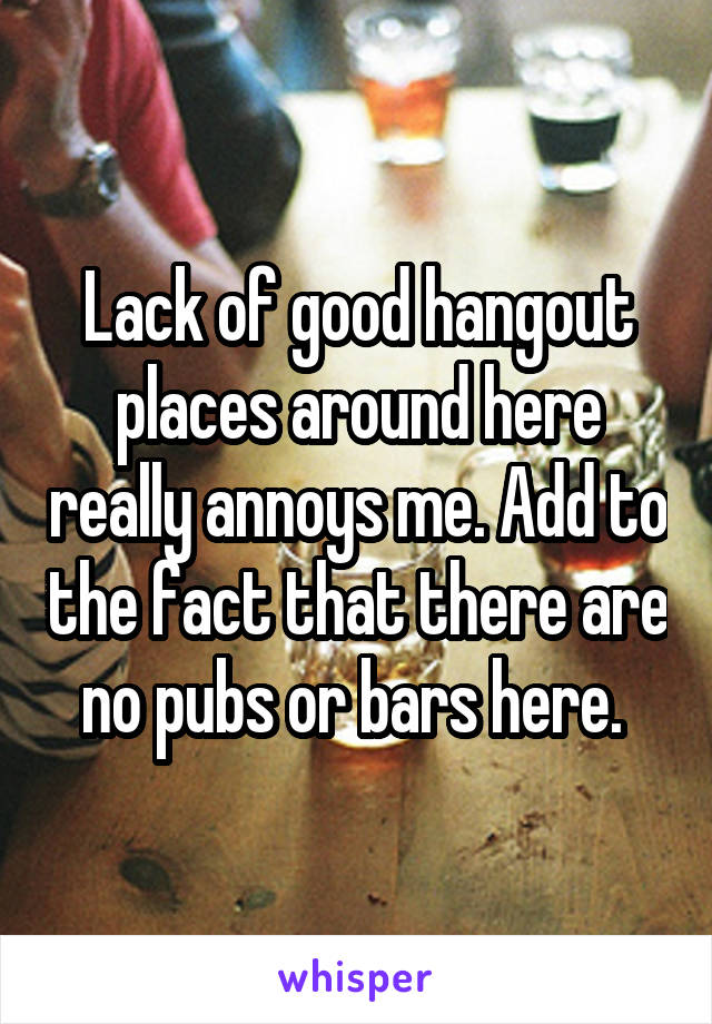 Lack of good hangout places around here really annoys me. Add to the fact that there are no pubs or bars here.