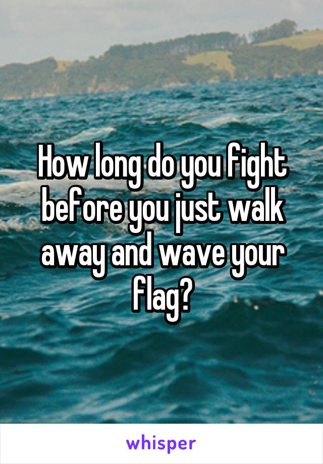 How long do you fight before you just walk away and wave your flag?