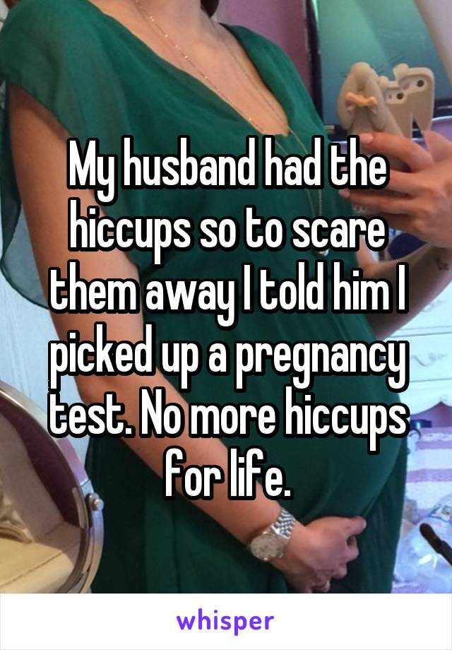 My husband had the hiccups so to scare them away I told him I picked up a pregnancy test. No more hiccups for life.