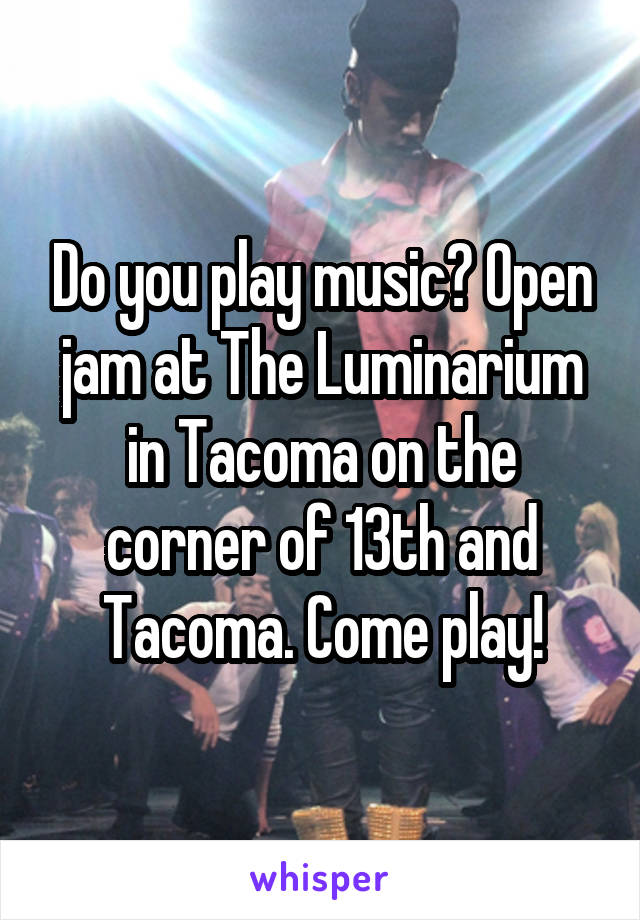 Do you play music? Open jam at The Luminarium in Tacoma on the corner of 13th and Tacoma. Come play!