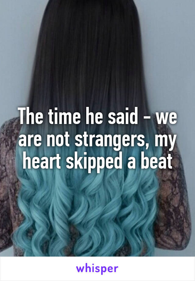 The time he said - we are not strangers, my heart skipped a beat