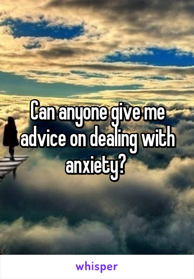 Can anyone give me advice on dealing with anxiety?